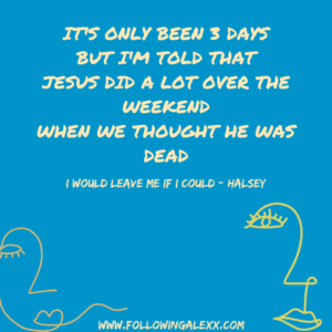 it's only been 3 days but i'M TOLD THAT JESUS DID A LOT OVER THE WEEKEND WHEN WE THOUGHT HE WAS DEAD - I WOULD LEAVE ME IF I COULD