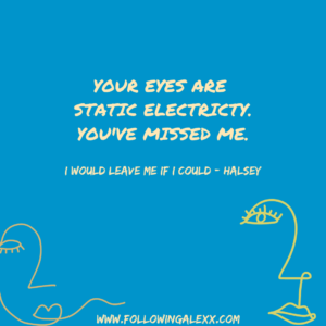 YOUR EYES ARE STATIC ELECTRICTY. YOU'VE MISSED ME. - I WOULD LEAVE ME IF I COULD