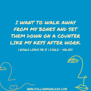 i WANT TO WALK AWAY FROM MY BONES AND SET THEM DOWN ON A COUNTER LIKE MY KEYS AFTER WORK - I Would Leave Me If I Could