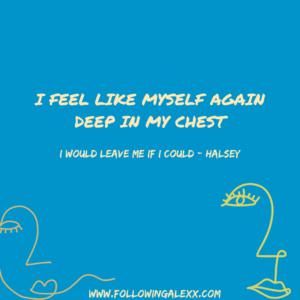 I FEEL LIKE MYSELF AGAIN DEEP IN MY CHEST - I WOULD LEAVE ME IF I COULD
