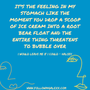 IT'S THE FEELING IN MY STOMACH LIKE THE MOMENT YOU DROP A SCOOP OF ICE CREAM INTO A ROOT BEAR FLOAT AND THE ENTIRE THING THREATENS TO BUBBLE OVER - I WOULD LEAVE ME IF I COULD