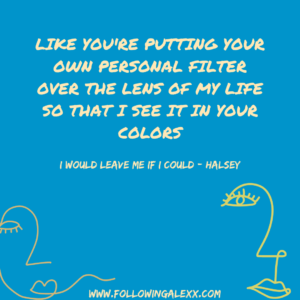 lIKE YOU'RE PUTTING YOUR OWN PERSONAL FILTER OVER THE LENS OF MY LIFE SO THAT i SEE IT IN YOUR COLORS - I WOULD LEAVE ME IF I COULD