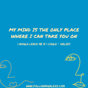 my mind is the only place where i can take you on - I WOULD LEAVE ME IF I COULD