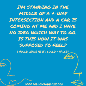 I'm standing in the middle of a 4-way intersection and a car is coming at me and i HAVE NO IDEA WHICH WAY TO GO. IS THIS HOW IT WAS SUPPOSED TO FEEL? - I WOULD LEAVE ME IF I COULD