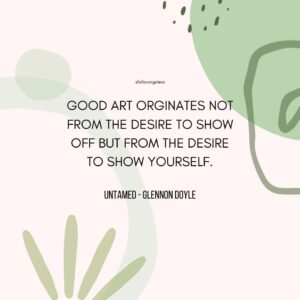 """""""GOOD ART ORGINATES NOT FROM THE DESIRE TO SHOW OFF BUT FROM THE DESIRE TO SHOW YOURSELF."""" Untamed by Glennon Doyle"""