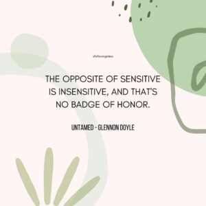 """""""The opposite of sensitive is insensitive, and that's no badge of honor."""" Untamed by Glennon Doyle"""