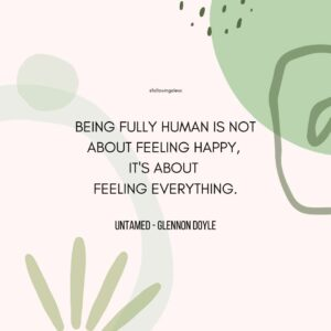 """""""being fully human is not about feeling happy,  it's about  feeling everything."""" Untamed by Glennon Doyle"""