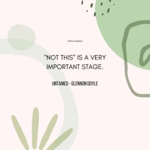 """""""NOT tHIS"""" IS A VERY IMPORTANT STAGE. Untamed by Glennon Doyle"""
