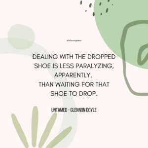 """""""Dealing with the dropped shoe is less paralyzing, apparently,  than waiting for that shoe to drop."""" untamed by Glennon Doyle"""