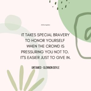 """""""It takes special bravery to honor yourself  when the crowd is pressuring you not to.  it's easier just to give in."""" Untamed by Glennon Doyle"""
