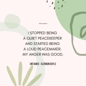 """""""I stopped being  a quiet peacekeeper  and started being  a loud peacemaker.  MY ANGER WAS GOOD."""" Untamed by Glennon Doyle"""