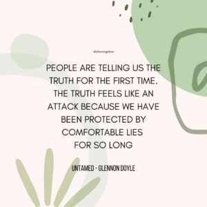 """""""pEOPLE ARE TELLING US THE TRUTH FOR THE FIRST TIME. THE TRUTH FEELS LIKE AN ATTACK BECAUSE WE HAVE BEEN PROTECTED BY COMFORTABLE LIES  FOR SO LONG."""" Untamed by Glennon Doyle"""