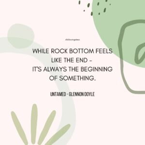 """""""WHILE ROCK BOTTOM FEELS LIKE THE END -  IT'S ALWAYS THE BEGINNING OF SOMETHING."""" Untamed by Glennon Doyle"""